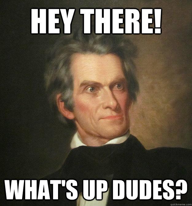 hey there! what's up dudes? - hey there! what's up dudes?  John C. Calhoun