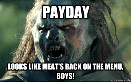 Payday Looks like meat's back on the menu, boys!