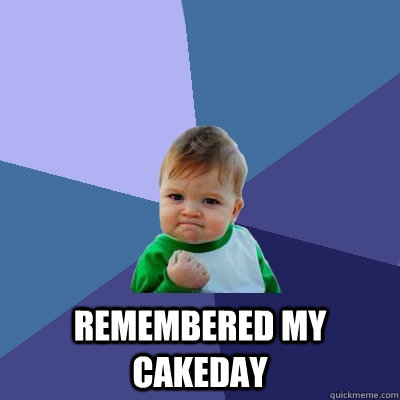 remembered my cakeday -  remembered my cakeday  Success Kid