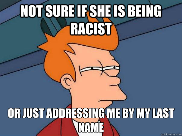 Not sure if She is being racist Or just addressing me by my last name - Not sure if She is being racist Or just addressing me by my last name  Futurama Fry