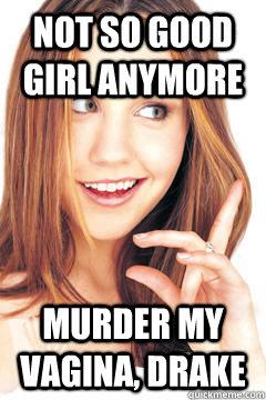 not so good girl anymore murder my vagina, drake
