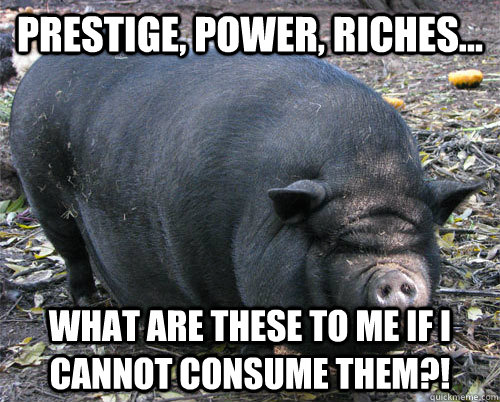 prestige, power, riches...  what are these to me if i cannot consume them?!