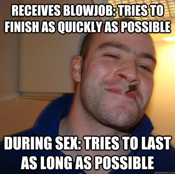 receives Blowjob: tries to Finish as quickly as possible During sex: Tries to last as long as possible - receives Blowjob: tries to Finish as quickly as possible During sex: Tries to last as long as possible  Misc