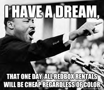 I have a dream,  that one day, all redbox rentals will be cheap regardless of color