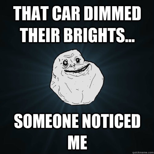 That car dimmed their brights... Someone noticed me - That car dimmed their brights... Someone noticed me  Forever Alone