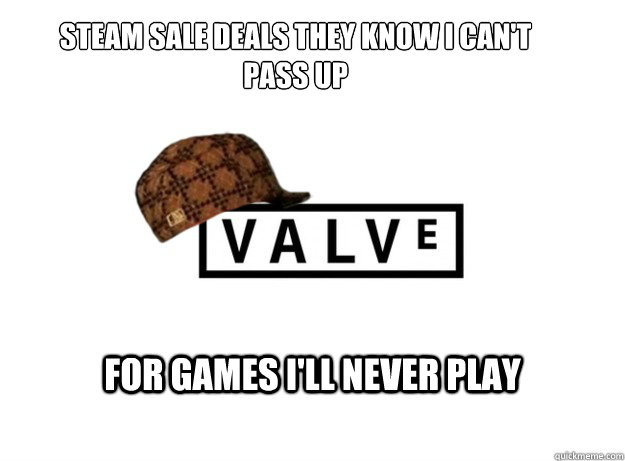 Steam Sale deals they know I can't pass up for games I'll never play - Steam Sale deals they know I can't pass up for games I'll never play  Scumbag Valve