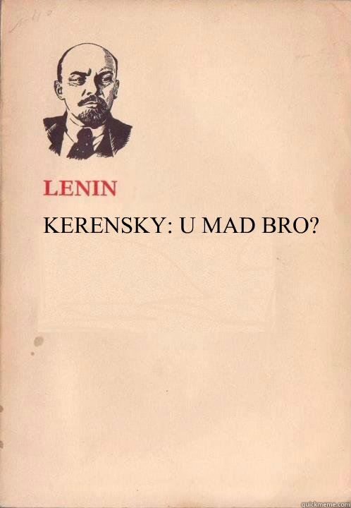 KERENSKY: U MAD BRO? - KERENSKY: U MAD BRO?  Lenin Oh So Exploitable