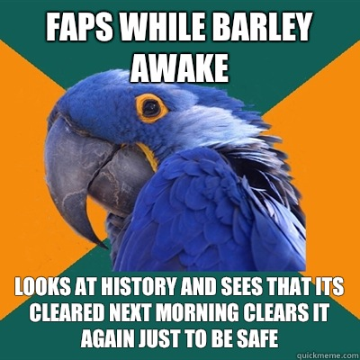 Faps while barley awake Looks at history and sees that its cleared next morning clears it again just to be safe  - Faps while barley awake Looks at history and sees that its cleared next morning clears it again just to be safe   Paranoid Parrot