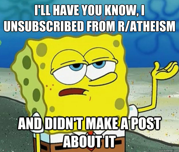 I'll have you know, I unsubscribed from r/atheism and didn't make a post about it - I'll have you know, I unsubscribed from r/atheism and didn't make a post about it  Tough Spongebob