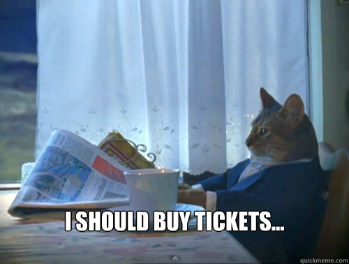 I should buy tickets... -  I should buy tickets...  The One Percent Cat