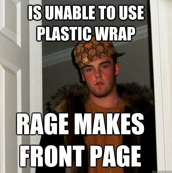 Is unable to use plastic wrap Rage makes front page - Is unable to use plastic wrap Rage makes front page  Scumbag Steve