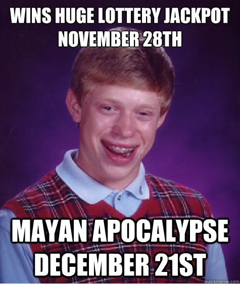 wins huge lottery jackpot November 28th  mayan apocalypse December 21st - wins huge lottery jackpot November 28th  mayan apocalypse December 21st  Bad Luck Brian