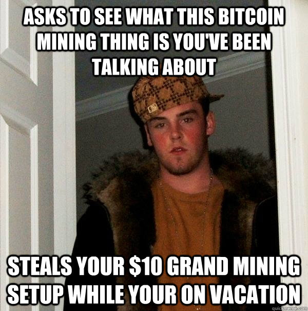 Asks to see what this bitcoin mining thing is you've been talking about Steals your $10 grand mining setup while your on vacation - Asks to see what this bitcoin mining thing is you've been talking about Steals your $10 grand mining setup while your on vacation  Scumbag Steve