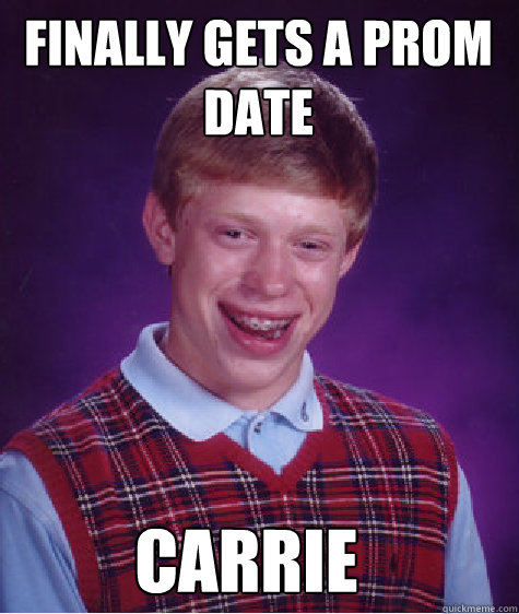 finally gets a prom date carrie - finally gets a prom date carrie  Bad Luck Brian