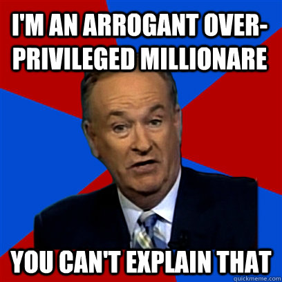 i'm an arrogant over-privileged millionare  you can't explain that