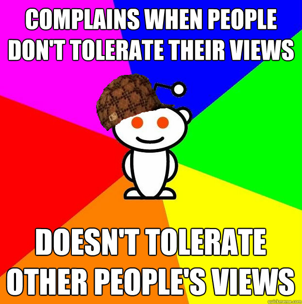 COMPLAINS WHEN PEOPLE DON'T TOLERATE THEIR VIEWS DOESN'T TOLERATE OTHER PEOPLE'S VIEWS - COMPLAINS WHEN PEOPLE DON'T TOLERATE THEIR VIEWS DOESN'T TOLERATE OTHER PEOPLE'S VIEWS  Scumbag Redditor