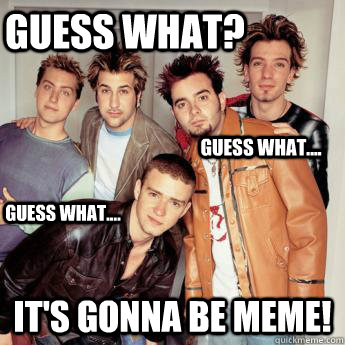 Guess what? it's gonna be meme! Guess what.... Guess what....