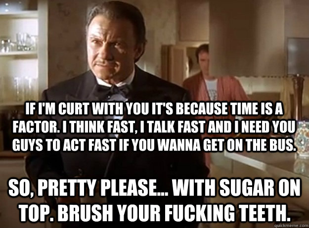 If I'm curt with you it's because time is a factor. I think fast, I talk fast and I need you guys to act fast if you wanna get on the bus. So, pretty please... with sugar on top. Brush your fucking teeth. - If I'm curt with you it's because time is a factor. I think fast, I talk fast and I need you guys to act fast if you wanna get on the bus. So, pretty please... with sugar on top. Brush your fucking teeth.  The Wolf