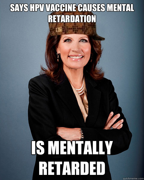 SAYS HPV VACCINE CAUSES MENTAL RETARDATION IS MENTALLY RETARDED - SAYS HPV VACCINE CAUSES MENTAL RETARDATION IS MENTALLY RETARDED  Scumbag Bachmann