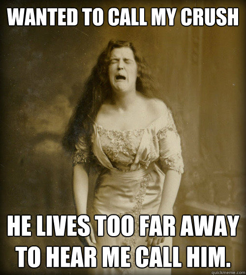 Wanted to call my crush He lives too far away to hear me call him. - Wanted to call my crush He lives too far away to hear me call him.  1890s Problems