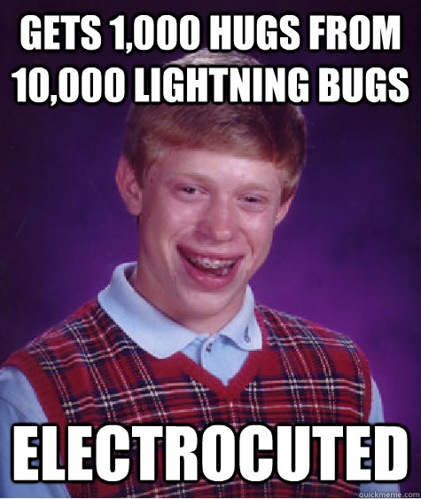 gets 1,000 hugs from 10,000 lightning bugs electrocuted - gets 1,000 hugs from 10,000 lightning bugs electrocuted  Bad Luck Brian