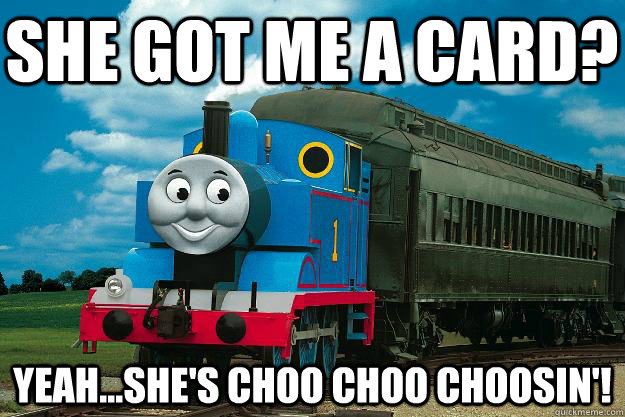 She got me a card?  Yeah...She's Choo Choo Choosin'!