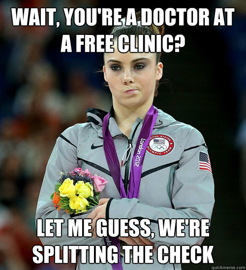 WAIT, YOU'RE A DOCTOR AT A FREE CLINIC? LET ME GUESS, WE'RE SPLITTING THE CHECK  - WAIT, YOU'RE A DOCTOR AT A FREE CLINIC? LET ME GUESS, WE'RE SPLITTING THE CHECK   McKayla Not Impressed