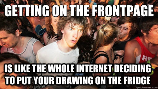 Getting on the frontpage is like the whole internet deciding to put your drawing on the fridge - Getting on the frontpage is like the whole internet deciding to put your drawing on the fridge  Sudden Clarity Clarence