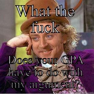 WHAT THE FUCK DOES YOUR GPA HAVE TO DO WITH MY ARGUMENT? Creepy Wonka