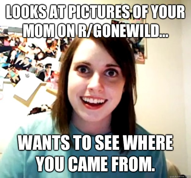 Looks at pictures of your mom on r/gonewild... Wants to see where you came from. - Looks at pictures of your mom on r/gonewild... Wants to see where you came from.  Overly Attached Girlfriend