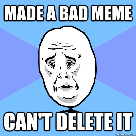 made a bad meme can't delete it - made a bad meme can't delete it  Okay Guy