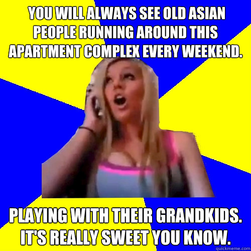 You will always see old Asian people running around this apartment complex every weekend. Playing with their grandkids. It's really sweet you know.