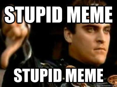 1193d52c9031ecb1e06a859e1b4bcf7b787157fc9dd4f643e54ec5f23723be10 stupid meme stupid meme downvoting roman quickmeme,Your Stupid Meme