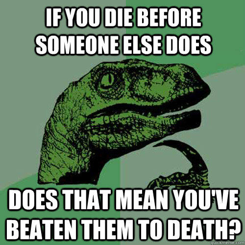 if you die before someone else does does that mean you've beaten them to death? - if you die before someone else does does that mean you've beaten them to death?  Philosoraptor