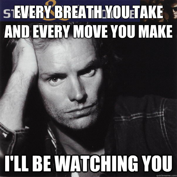 Every breath you take and every move you make  I'll be watching you  Stalker Sting