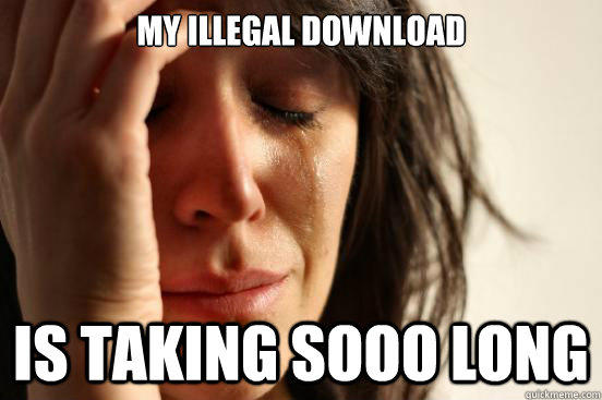 My illegal download is taking sooo long - My illegal download is taking sooo long  First World Problems