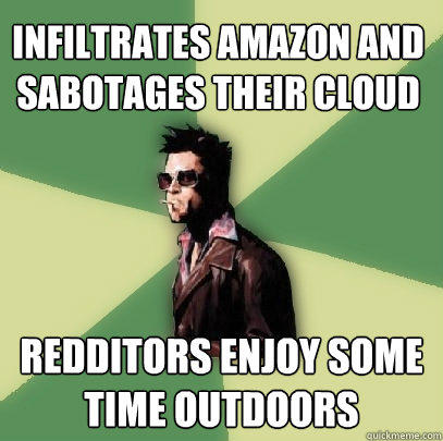 infiltrates amazon and sabotages their cloud redditors enjoy some time outdoors  Helpful Tyler Durden