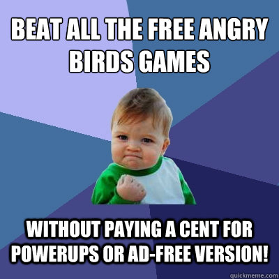 Beat all the free angry birds games Without paying a cent for powerups or ad-free version!  Success Kid