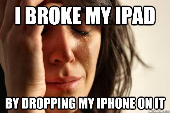 I broke my Ipad by dropping my iphone on it - I broke my Ipad by dropping my iphone on it  First World Problems