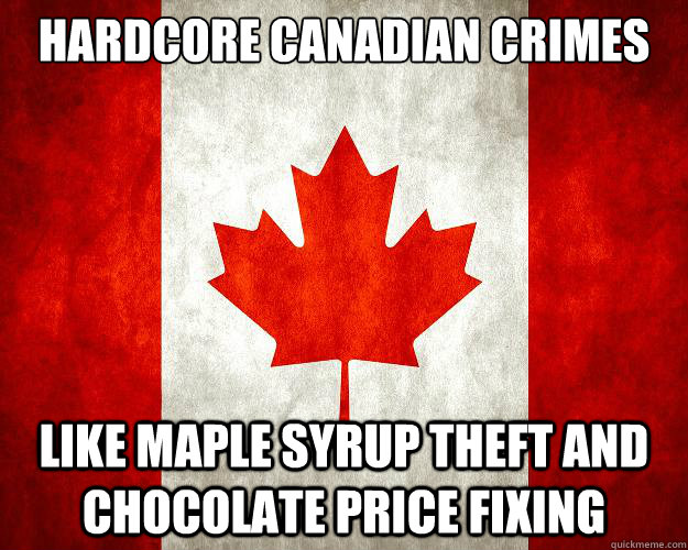 hardcore canadian crimes like maple syrup theft and chocolate price fixing
