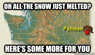 Oh all the snow just melted? Here's some more for you  - Oh all the snow just melted? Here's some more for you   Scumbag Pullman