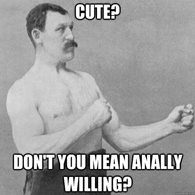 Cute? Don't you mean anally willing? - Cute? Don't you mean anally willing?  overly manly man