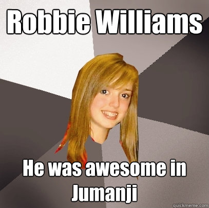 Robbie Williams He was awesome in Jumanji - Robbie Williams He was awesome in Jumanji  Musically Oblivious 8th Grader