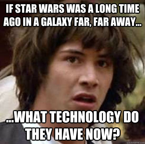 If Star wars was a long time ago in a galaxy far, far away... ...What technology do they have now? - If Star wars was a long time ago in a galaxy far, far away... ...What technology do they have now?  conspiracy keanu