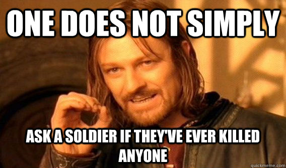 ONE DOES NOT SIMPLY ASK A SOLDIER IF THEY'VE EVER KILLED ANYONE - ONE DOES NOT SIMPLY ASK A SOLDIER IF THEY'VE EVER KILLED ANYONE  One Does Not Simply