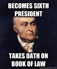 becomes sixth president takes oath on book of law - becomes sixth president takes oath on book of law  Good Guy John Quincy Adams
