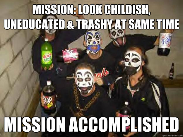mission: look childish, uneducated & trashy at same time mission accomplished - mission: look childish, uneducated & trashy at same time mission accomplished  Juggalo Jerry & Crew