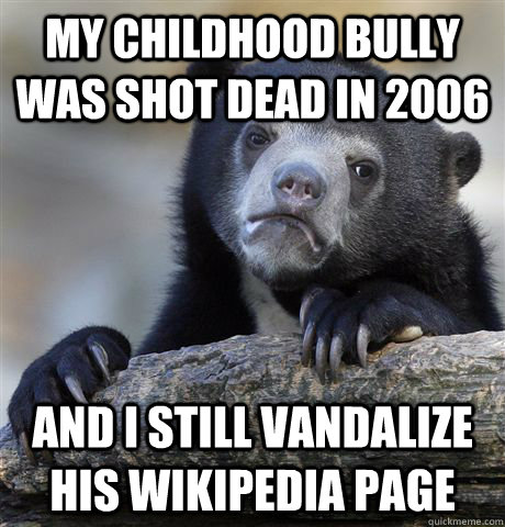 My childhood bully was shot dead in 2006 and I still vandalize his wikipedia page - My childhood bully was shot dead in 2006 and I still vandalize his wikipedia page  Confession Bear