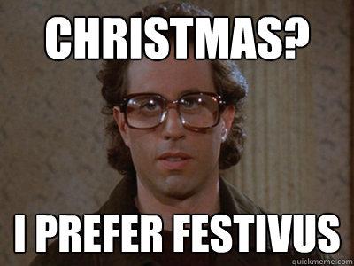Christmas? I prefer Festivus