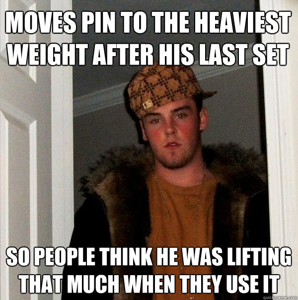 Moves pin to the heaviest weight after his last set so people think he was lifting that much when they use it - Moves pin to the heaviest weight after his last set so people think he was lifting that much when they use it  Scumbag Steve
